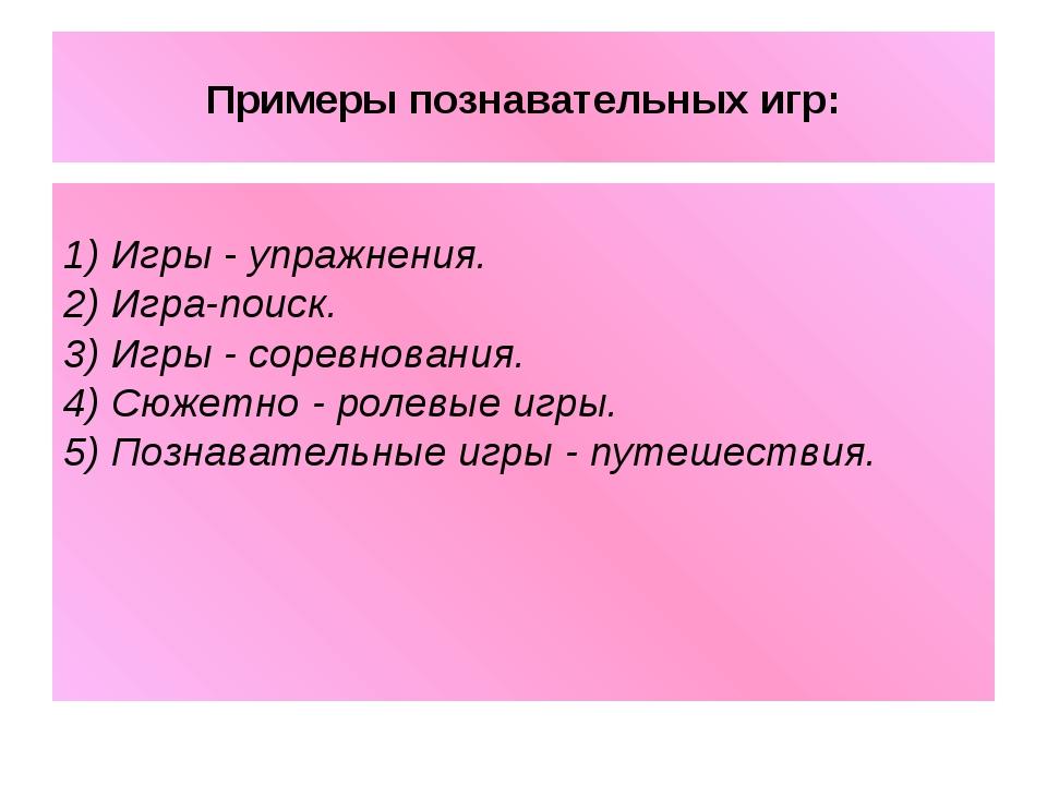 Примеры познавательных игр: 1) Игры - упражнения. 2) Игра-поиск. 3) Игры - со...