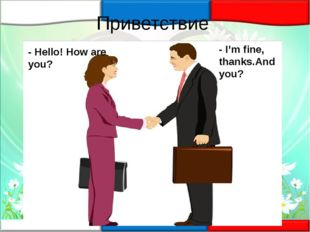 Приветствие - Hello! How are you? - I'm fine, thanks.And you?