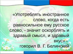 «Употреблять иностранное слово, когда есть равносильное ему русское слово, -