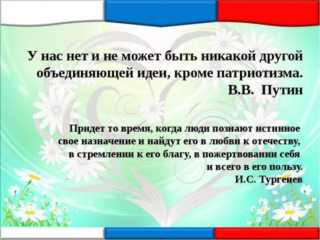 У нас нет и не может быть никакой другой объединяющей идеи, кроме патриотизма...