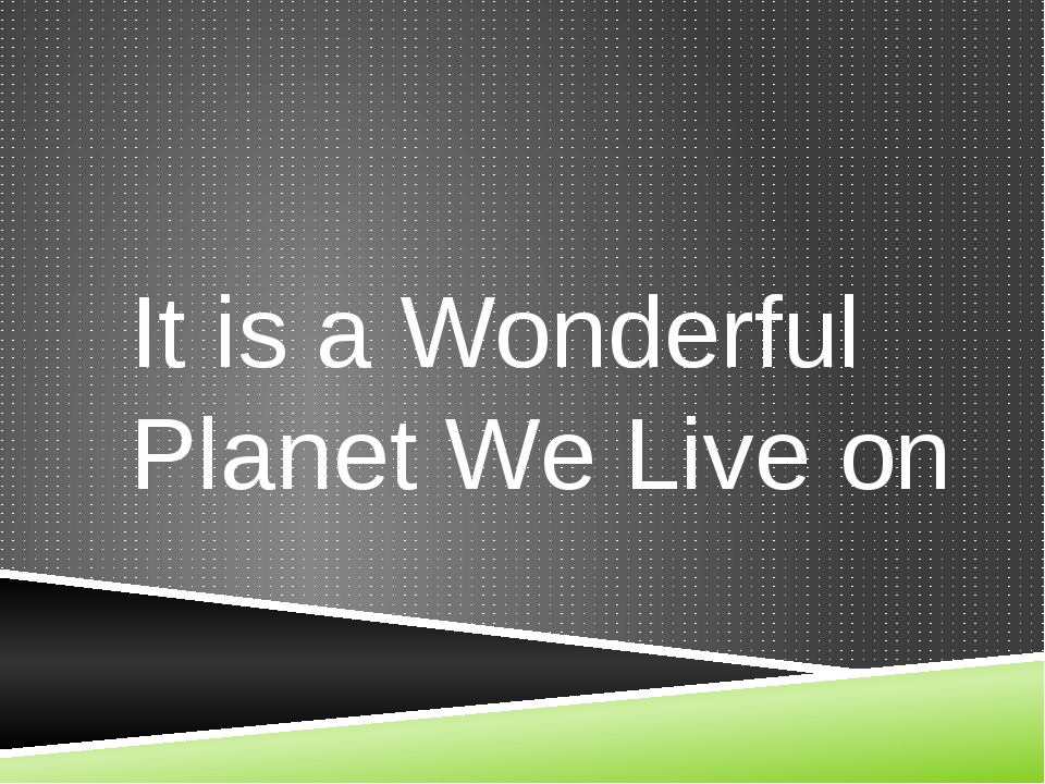 It is a Wonderful Planet We Live on
