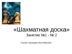 «Шахматная доска» Занятие №1 - № 2 Учитель: Кузнецова Ольга Ивановна
