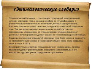 «Этимологические словари» Этимологический словарь — это словарь, содержащий и