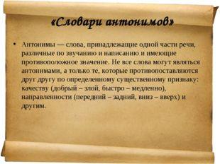 «Словари антонимов» Антонимы — слова, принадлежащие одной части речи, различ