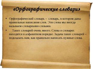 «Орфографические словари» Орфографический словарь – словарь, в котором даны п