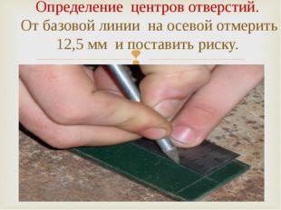 Определение центров отверстий. От базовой линии на осевой отмерить 12,5 мм и