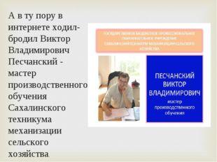 А в ту пору в интернете ходил-бродил Виктор Владимирович Песчанский - мастер