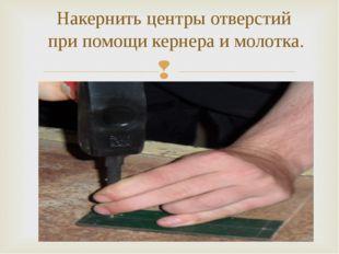Накернить центры отверстий при помощи кернера и молотка.