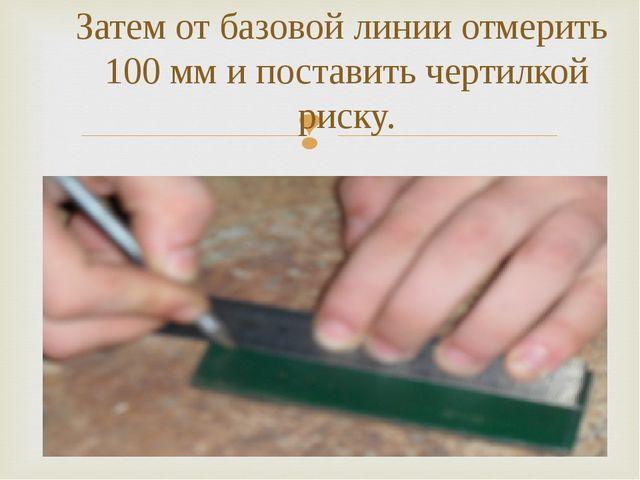 Затем от базовой линии отмерить 100 мм и поставить чертилкой риску.