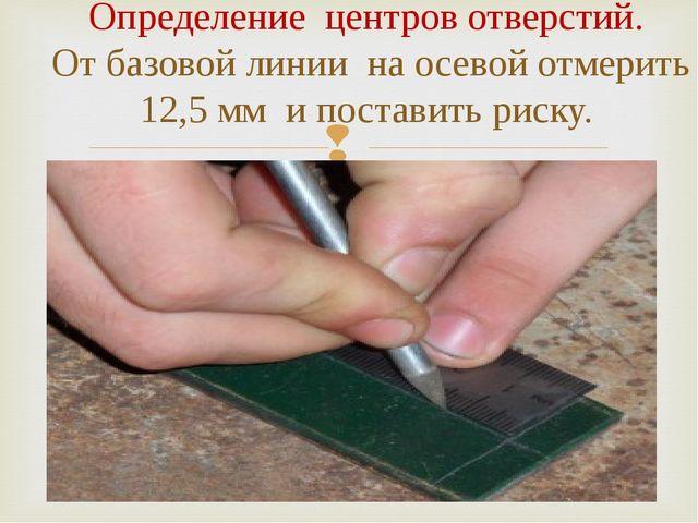 Определение центров отверстий. От базовой линии на осевой отмерить 12,5 мм и...