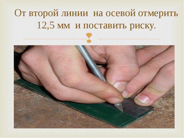 От второй линии на осевой отмерить 12,5 мм и поставить риску.