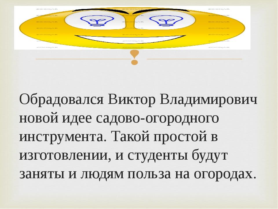 Обрадовался Виктор Владимирович новой идее садово-огородного инструмента. Так...