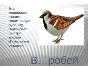 В…робей Эта маленькая пташка Носит серую рубашку, Подбирает быстро крошки И