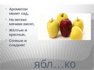 ябл…ко Ароматом манит сад, На ветках мячики висят, Жёлтые и красные, Сочные
