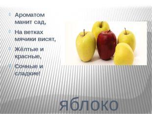 яблоко Ароматом манит сад, На ветках мячики висят, Жёлтые и красные, Сочные