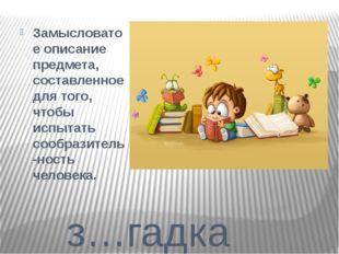 з…гадка Замысловатое описание предмета, составленное для того, чтобы испытат