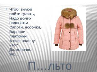 П…льто Чтоб зимой пойти гулять, Надо долго надевать: Сапоги, носочки, Варежк