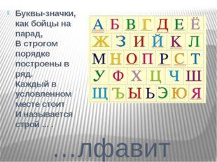 …лфавит Буквы-значки, как бойцы на парад, В строгом порядке построены в ряд.