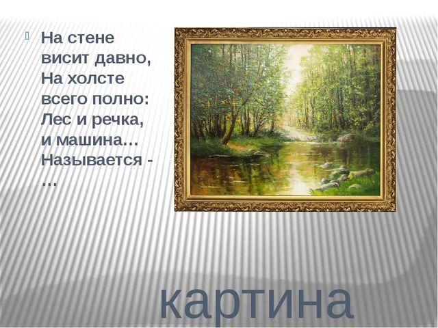 картина Настене висит давно, Нахолсте всего полно: Лес иречка, имашина…...