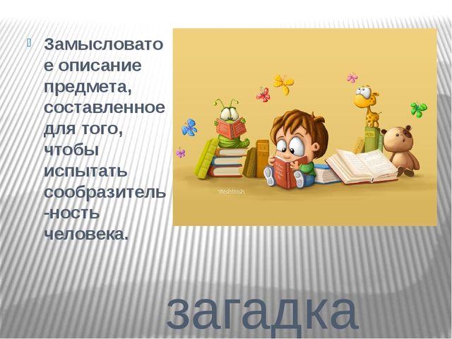 загадка Замысловатое описание предмета, составленное для того, чтобы испытат...