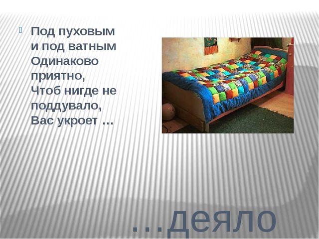 …деяло Под пуховым и под ватным Одинаково приятно, Чтоб нигде не поддувало,...