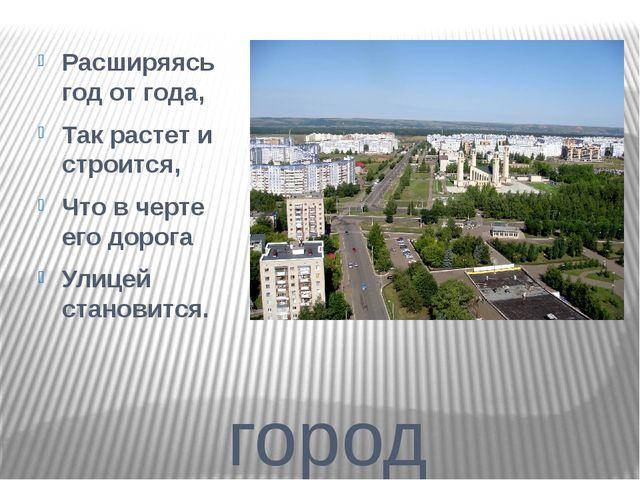 город Расширяясь год от года, Так растет и строится, Что в черте его дорога У...
