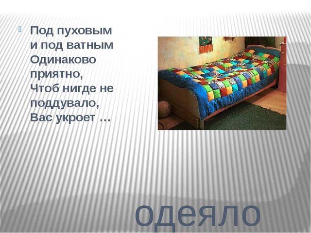 одеяло Под пуховым и под ватным Одинаково приятно, Чтоб нигде не поддувало,...