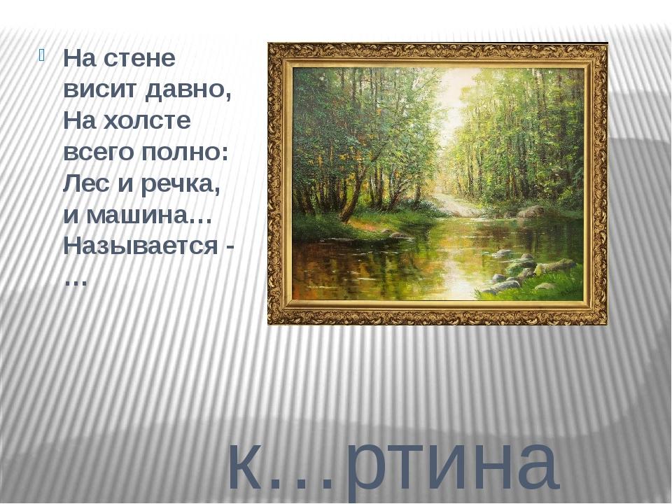 к…ртина Настене висит давно, Нахолсте всего полно: Лес иречка, имашина…...