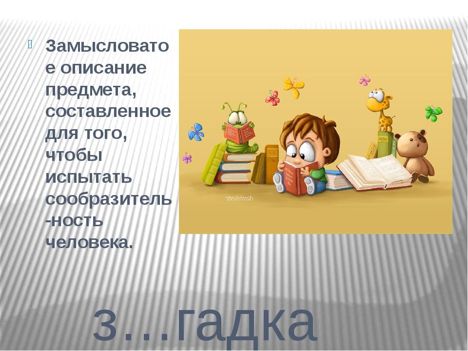 з…гадка Замысловатое описание предмета, составленное для того, чтобы испытат...
