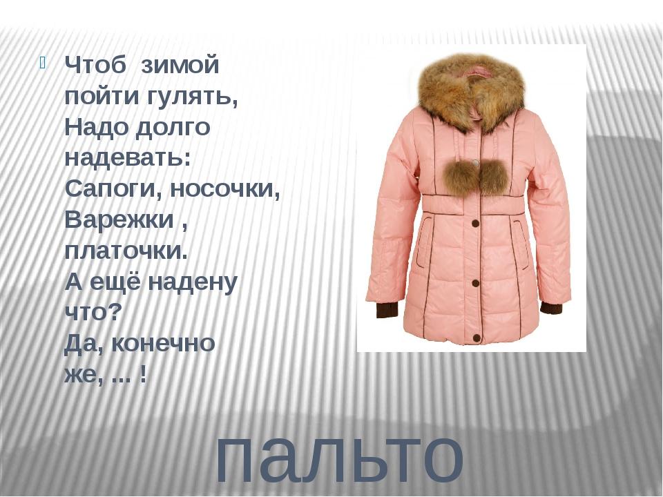 пальто Чтоб зимой пойти гулять, Надо долго надевать: Сапоги, носочки, Варежк...