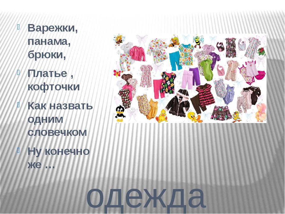 одежда Варежки, панама, брюки, Платье , кофточки Как назвать одним словечком...