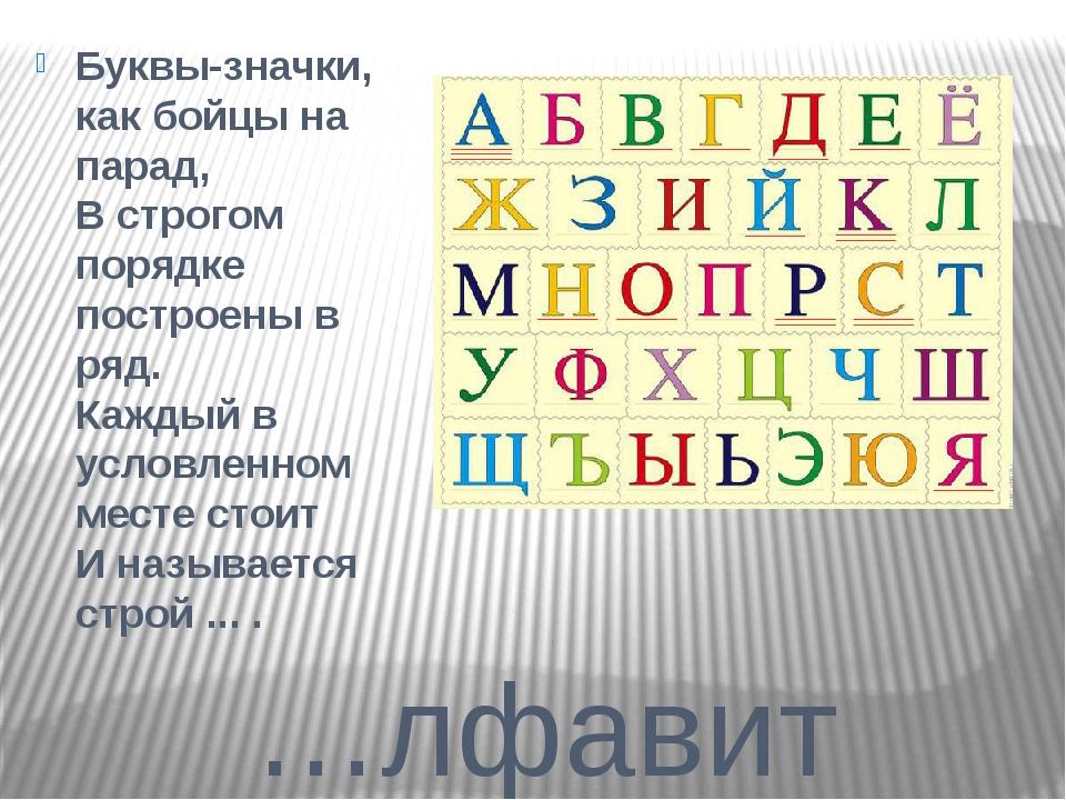…лфавит Буквы-значки, как бойцы на парад, В строгом порядке построены в ряд....