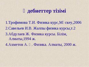 Әдебиеттер тізімі 1.Трофимова Т.И. Физика курс,Мәскеу,2006 2.Савельев И.В. Жа