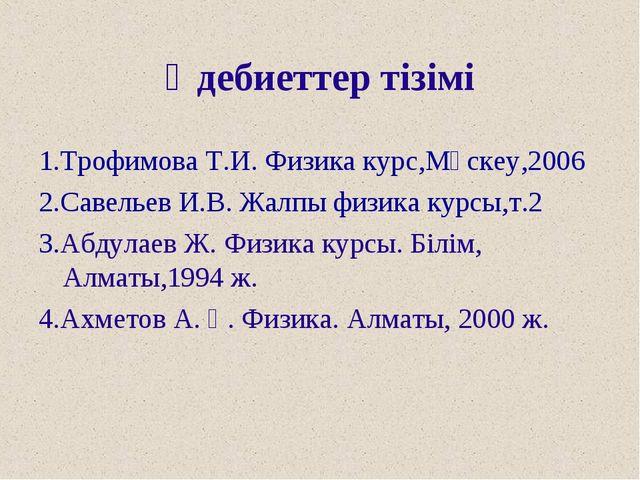 Әдебиеттер тізімі 1.Трофимова Т.И. Физика курс,Мәскеу,2006 2.Савельев И.В. Жа...