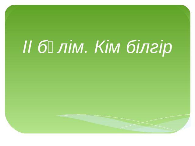 ІІ бөлім. Кім білгір