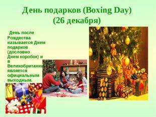 День подарков (Boxing Day) (26 декабря) День после Рождества называется Днем