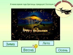 Зима Весна Лето Осень В какое время года британцы празднуют Хэллоуин ?