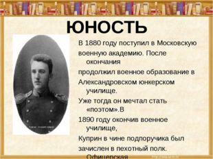 ЮНОСТЬ В 1880 году поступил в Московскую военную академию. После окончания пр