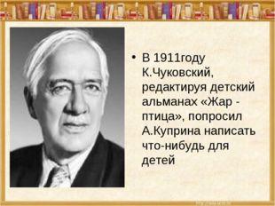 В 1911году К.Чуковский, редактируя детский альманах «Жар - птица», попросил А