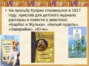 На просьбу Куприн откликнулся в 1917 году, прислав для детского журнала расск