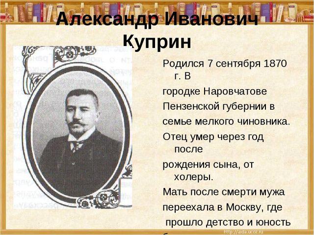 Александр Иванович Куприн Родился 7 сентября 1870 г. В городке Наровчатове Пе...