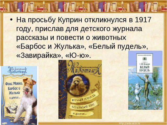 На просьбу Куприн откликнулся в 1917 году, прислав для детского журнала расск...