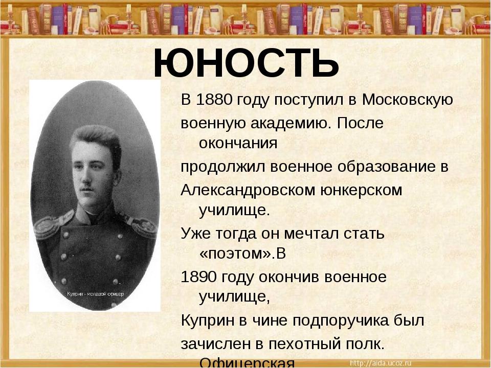 ЮНОСТЬ В 1880 году поступил в Московскую военную академию. После окончания пр...