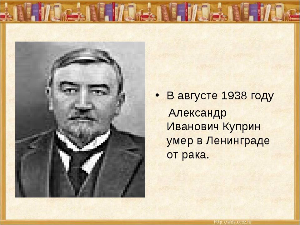 В августе 1938 году Александр Иванович Куприн умер в Ленинграде от рака.