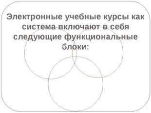 Электронные учебные курсы как система включают в себя следующие функциональны
