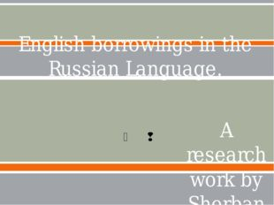 English borrowings in the Russian Language. A research work by Sherban Yana,P