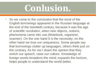 Conlusion. So we come to the conclusion that the most of the English borrowin