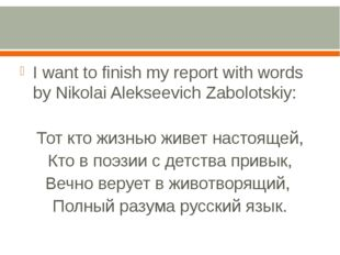I want to finish my report with words by Nikolai Alekseevich Zabolotskiy: То