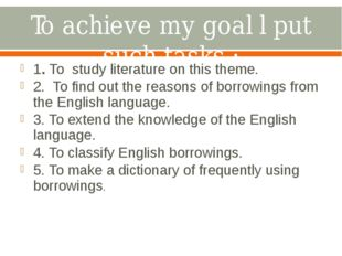 To achieve my goal l put such tasks : 1. To study literature on this theme. 2