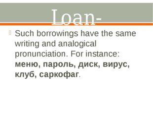 Loan-translation. Such borrowings have the same writing and analogical pronun